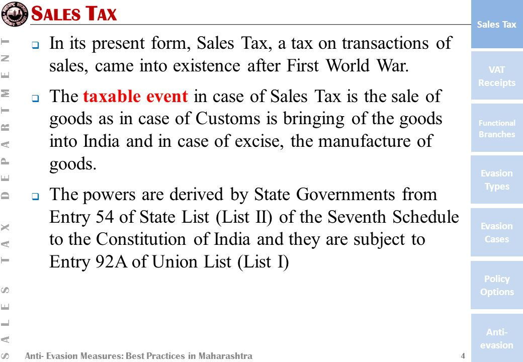 Anti- Evasion Measures: Best Practices in Maharashtra SALES TAX DEPARTMENT VAT Receipts Functional Branches Evasion Types Anti- evasion Evasion Cases Policy Options Sales Tax S ALES T AX  In its present form, Sales Tax, a tax on transactions of sales, came into existence after First World War.