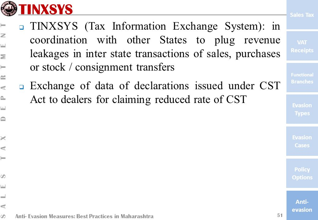 Anti- Evasion Measures: Best Practices in Maharashtra SALES TAX DEPARTMENT VAT Receipts Functional Branches Evasion Types Anti- evasion Evasion Cases Policy Options Sales Tax TINXSYS  TINXSYS (Tax Information Exchange System): in coordination with other States to plug revenue leakages in inter state transactions of sales, purchases or stock / consignment transfers  Exchange of data of declarations issued under CST Act to dealers for claiming reduced rate of CST 51