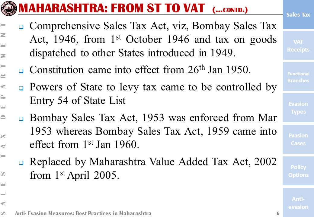 Anti- Evasion Measures: Best Practices in Maharashtra SALES TAX DEPARTMENT VAT Receipts Functional Branches Evasion Types Anti- evasion Evasion Cases Policy Options Sales Tax MAHARASHTRA: FROM ST TO VAT (… CONTD.)  Comprehensive Sales Tax Act, viz, Bombay Sales Tax Act, 1946, from 1 st October 1946 and tax on goods dispatched to other States introduced in 1949.