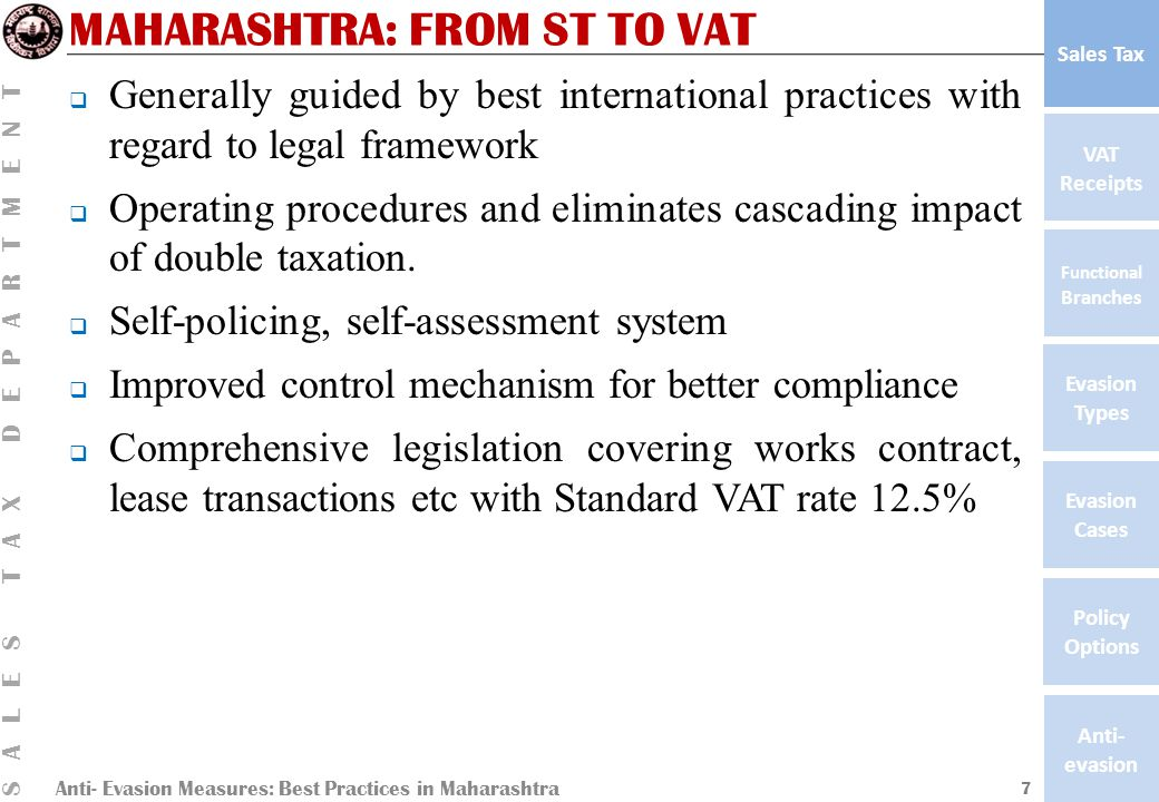 Anti- Evasion Measures: Best Practices in Maharashtra SALES TAX DEPARTMENT VAT Receipts Functional Branches Evasion Types Anti- evasion Evasion Cases Policy Options Sales Tax MAHARASHTRA: FROM ST TO VAT  Generally guided by best international practices with regard to legal framework  Operating procedures and eliminates cascading impact of double taxation.