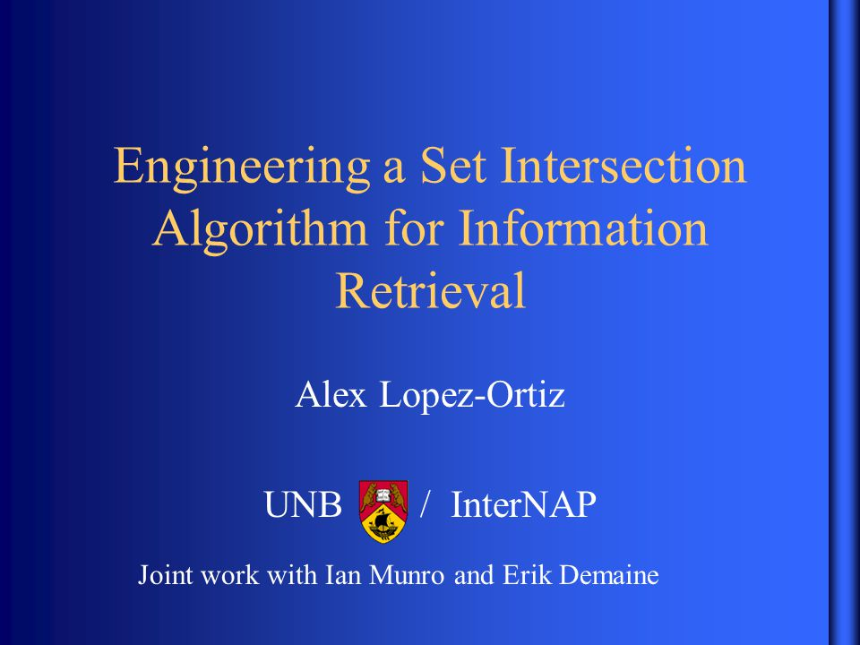 Engineering a Set Intersection Algorithm for Information Retrieval Alex Lopez-Ortiz UNB / InterNAP Joint work with Ian Munro and Erik Demaine