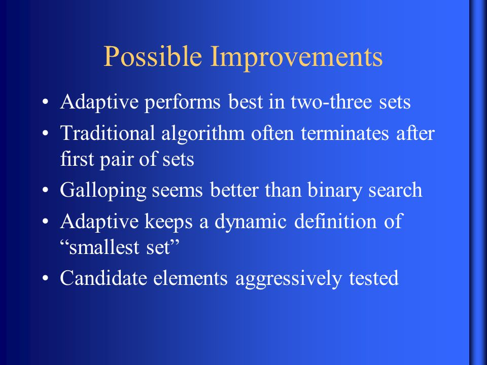 Possible Improvements Adaptive performs best in two-three sets Traditional algorithm often terminates after first pair of sets Galloping seems better than binary search Adaptive keeps a dynamic definition of smallest set Candidate elements aggressively tested