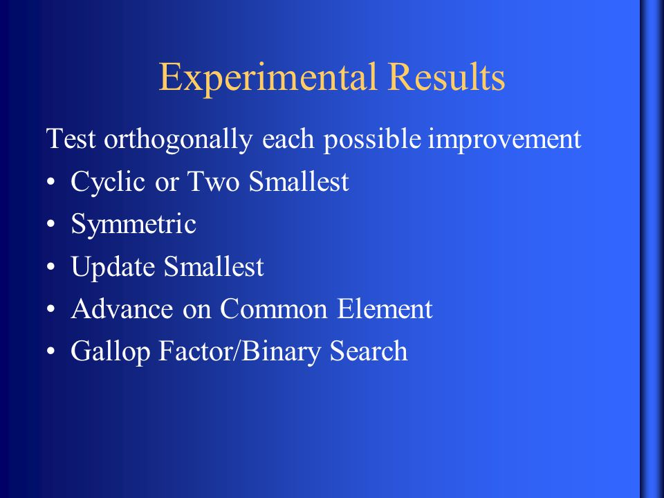 Experimental Results Test orthogonally each possible improvement Cyclic or Two Smallest Symmetric Update Smallest Advance on Common Element Gallop Factor/Binary Search