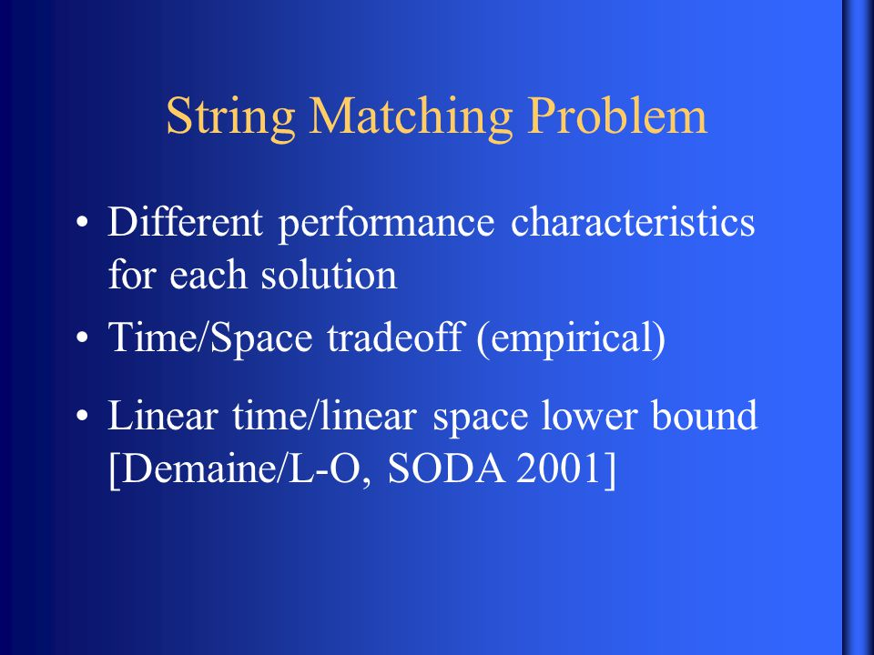 String Matching Problem Different performance characteristics for each solution Time/Space tradeoff (empirical) Linear time/linear space lower bound [Demaine/L-O, SODA 2001]