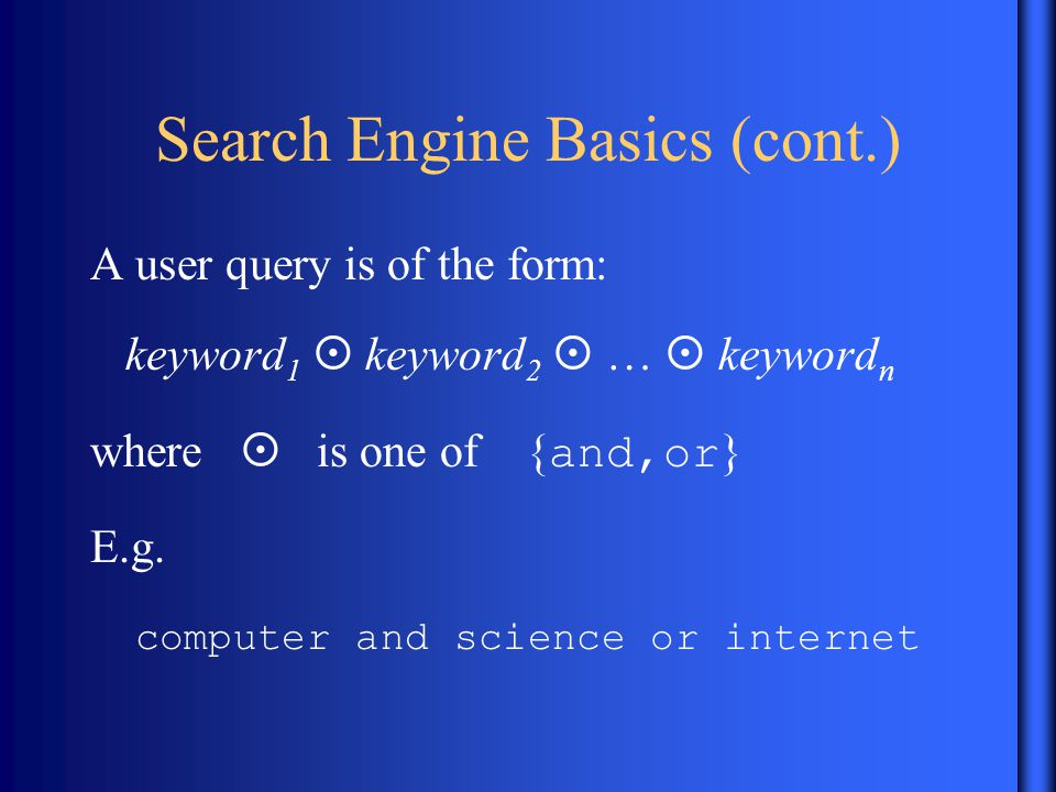 Search Engine Basics (cont.) A user query is of the form: keyword 1  keyword 2  …  keyword n where  is one of { and,or } E.g.
