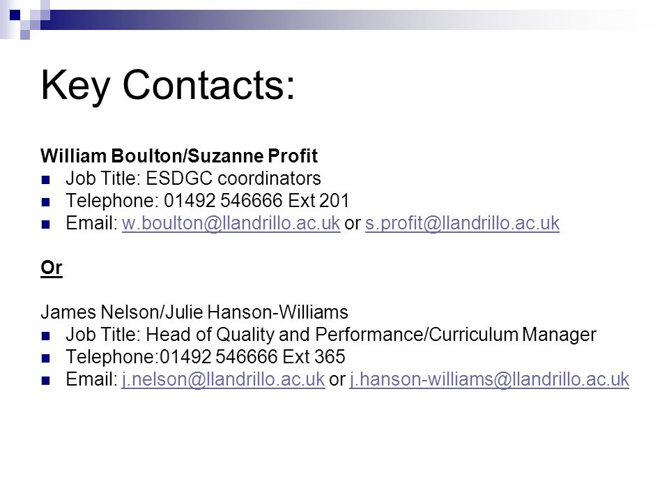 Key Contacts: William Boulton/Suzanne Profit Job Title: ESDGC coordinators Telephone: 01492 546666 Ext 201 Email: w.boulton@llandrillo.ac.uk or s.prof