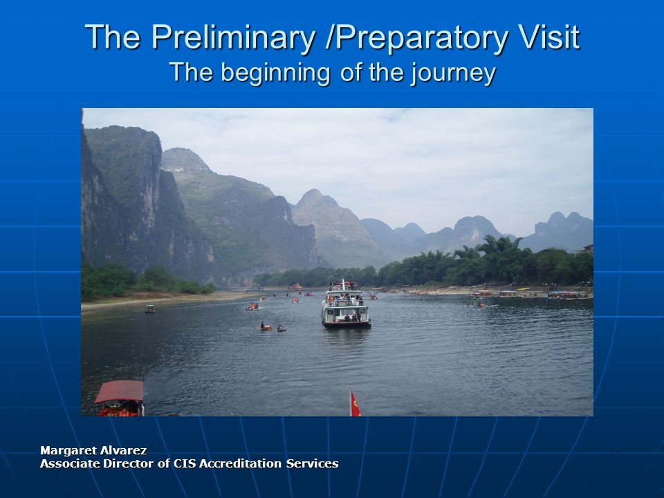 The Preliminary Visit Purpose, Focus and Guiding Concepts Margaret Alvarez Associate Director of CIS Accreditation Services June 2010 The Preliminary /Preparatory Visit The beginning of the journey