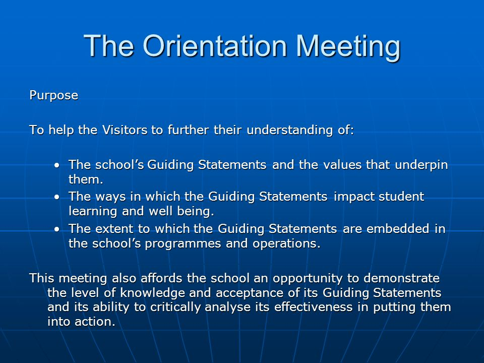 The Orientation Meeting Purpose To help the Visitors to further their understanding of: The school's Guiding Statements and the values that underpin them.The school's Guiding Statements and the values that underpin them.