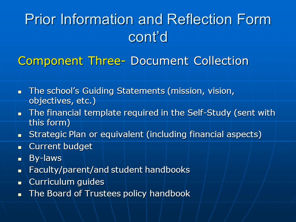 Prior Information and Reflection Form cont'd Component Three- Document Collection The school's Guiding Statements (mission, vision, objectives, etc.) The school's Guiding Statements (mission, vision, objectives, etc.) The financial template required in the Self-Study (sent with this form) The financial template required in the Self-Study (sent with this form) Strategic Plan or equivalent (including financial aspects) Strategic Plan or equivalent (including financial aspects) Current budget Current budget By-laws By-laws Faculty/parent/and student handbooks Faculty/parent/and student handbooks Curriculum guides Curriculum guides The Board of Trustees policy handbook The Board of Trustees policy handbook