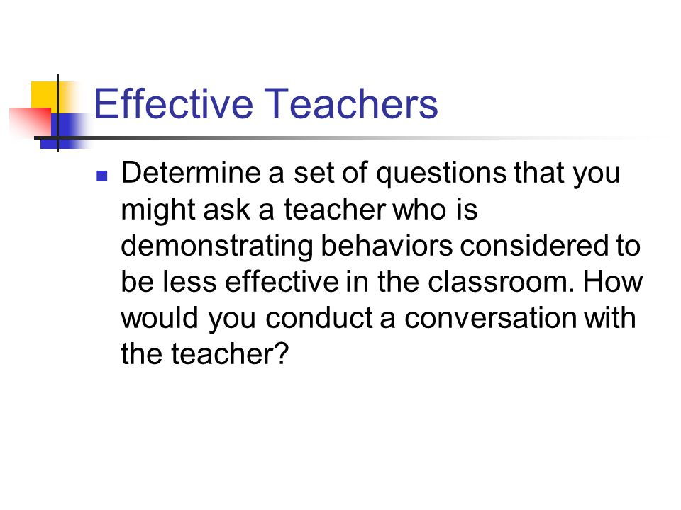 Effective Teachers Determine a set of questions that you might ask a teacher who is demonstrating behaviors considered to be less effective in the classroom.