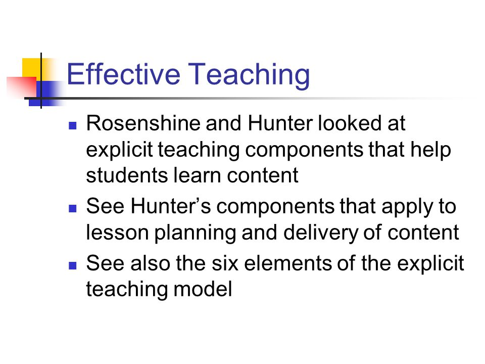 Effective Teaching Rosenshine and Hunter looked at explicit teaching components that help students learn content See Hunter's components that apply to lesson planning and delivery of content See also the six elements of the explicit teaching model