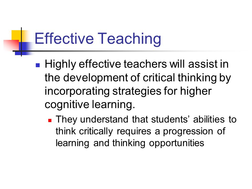 Effective Teaching Highly effective teachers will assist in the development of critical thinking by incorporating strategies for higher cognitive learning.