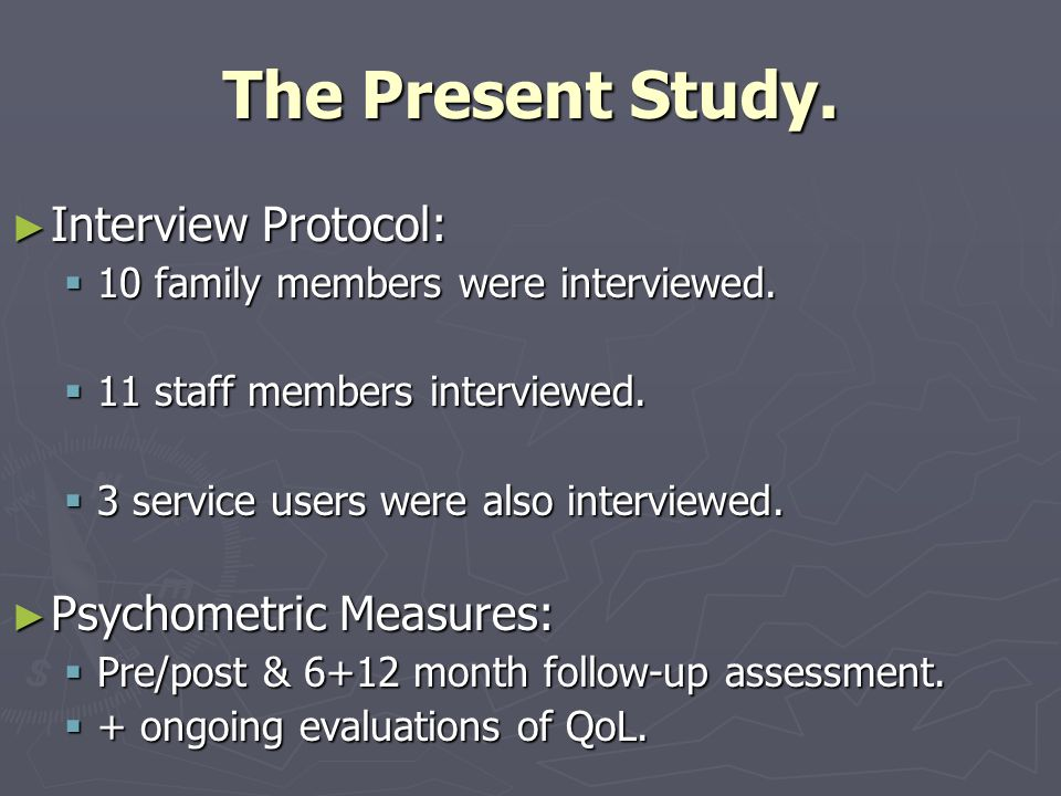 The Present Study. ► Interview Protocol:  10 family members were interviewed.  11 staff members interviewed.  3 service users were also interviewed