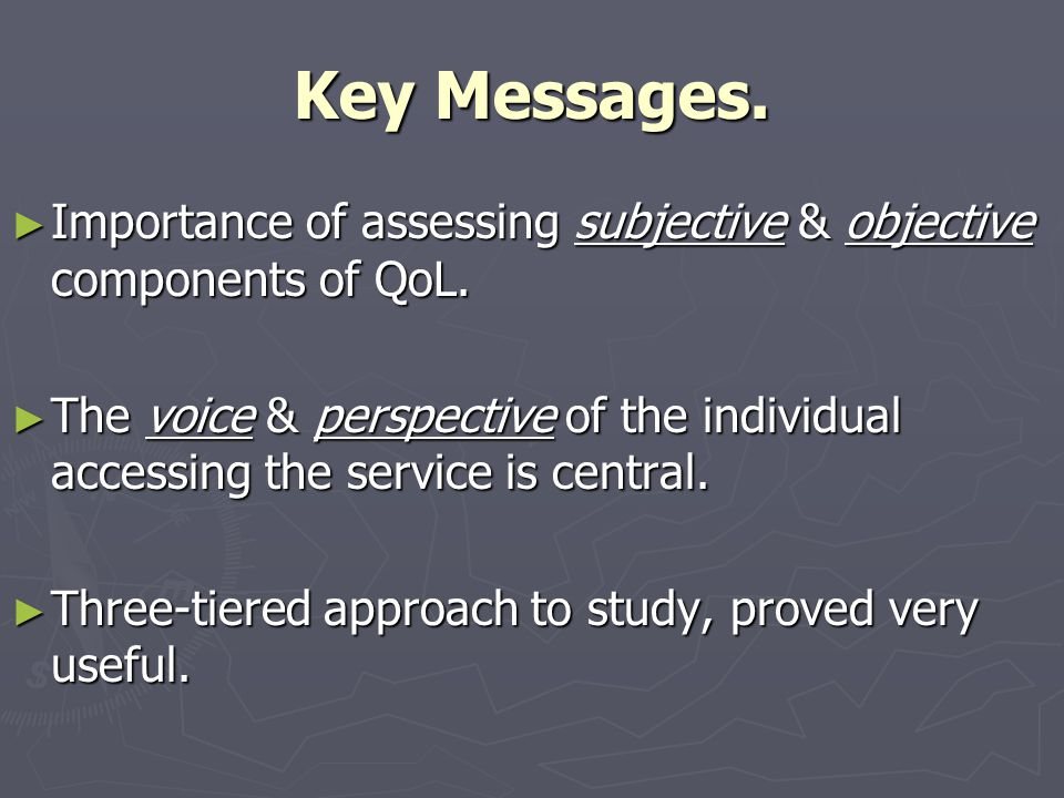 Key Messages. ► Importance of assessing subjective & objective components of QoL. ► The voice & perspective of the individual accessing the service is