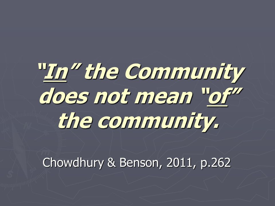 """In"" the Community does not mean ""of"" the community. Chowdhury & Benson, 2011, p.262"