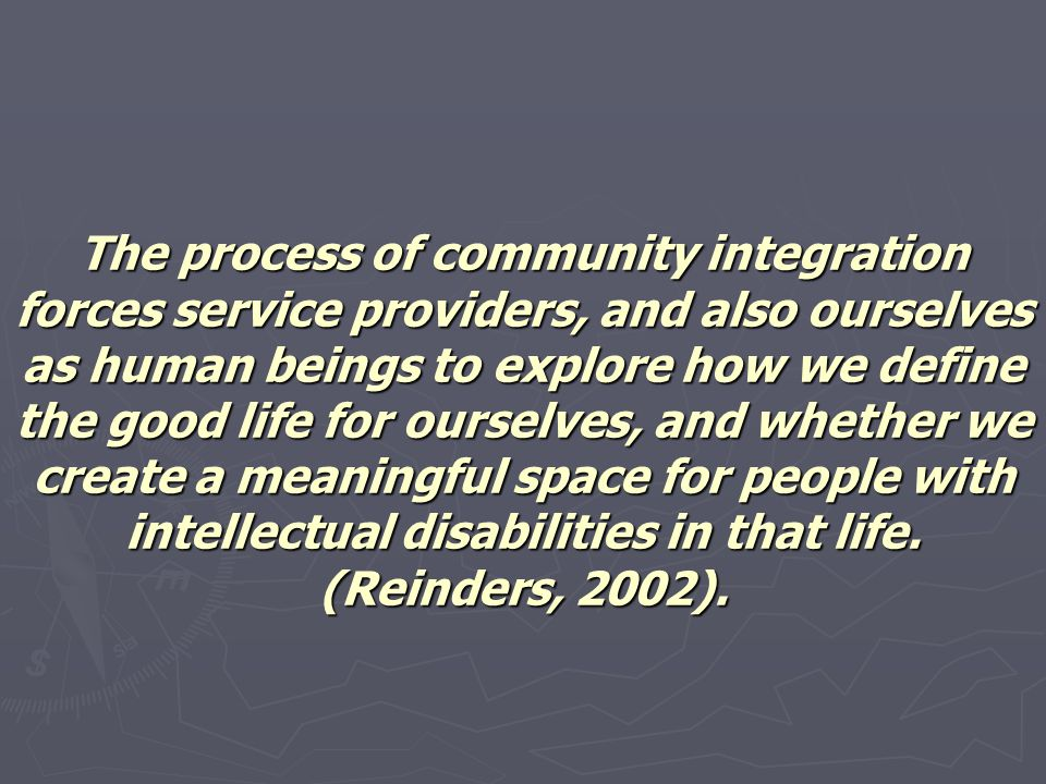 The process of community integration forces service providers, and also ourselves as human beings to explore how we define the good life for ourselves