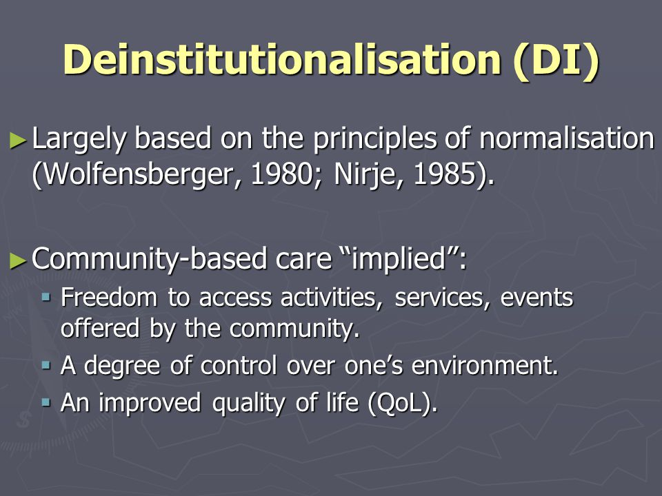 Deinstitutionalisation (DI) ► Largely based on the principles of normalisation (Wolfensberger, 1980; Nirje, 1985).