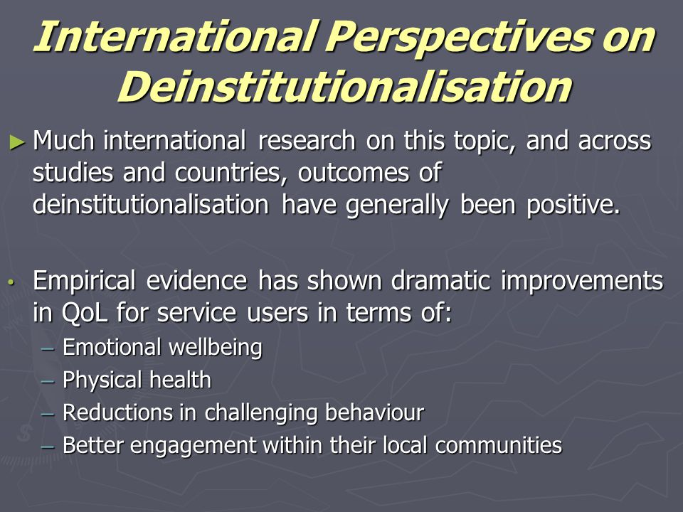 International Perspectives on Deinstitutionalisation ► Much international research on this topic, and across studies and countries, outcomes of deinstitutionalisation have generally been positive.