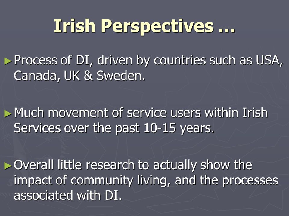 Irish Perspectives … ► Process of DI, driven by countries such as USA, Canada, UK & Sweden. ► Much movement of service users within Irish Services ove