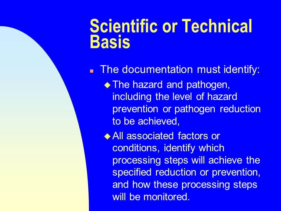 Scientific or Technical Basis n The documentation must identify: u The hazard and pathogen, including the level of hazard prevention or pathogen reduction to be achieved, u All associated factors or conditions, identify which processing steps will achieve the specified reduction or prevention, and how these processing steps will be monitored.