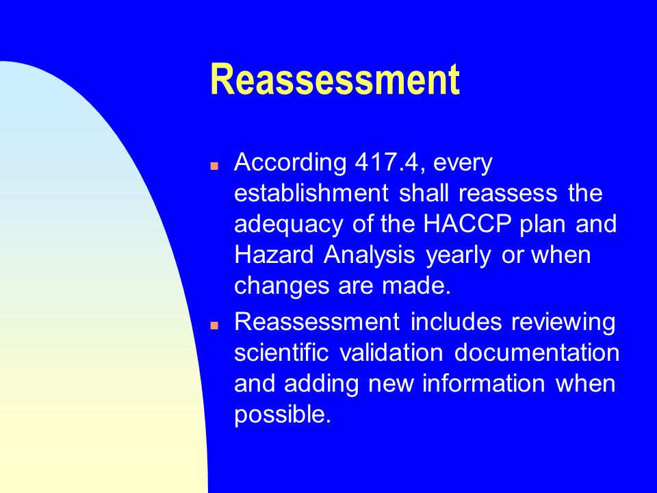 Reassessment n According 417.4, every establishment shall reassess the adequacy of the HACCP plan and Hazard Analysis yearly or when changes are made.