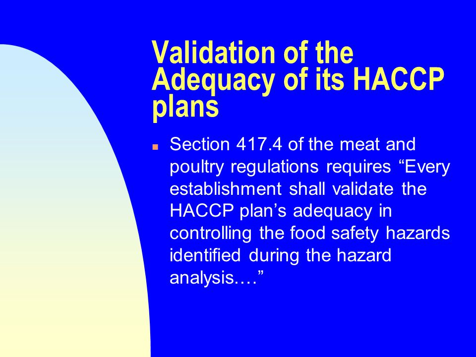 Validation of the Adequacy of its HACCP plans n Section 417.4 of the meat and poultry regulations requires Every establishment shall validate the HACCP plan's adequacy in controlling the food safety hazards identified during the hazard analysis.…