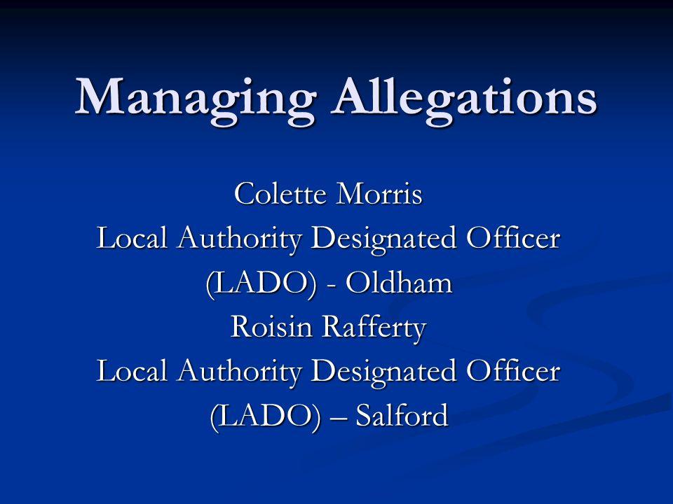 Managing Allegations Colette Morris Local Authority Designated Officer (LADO) - Oldham Roisin Rafferty Local Authority Designated Officer (LADO) – Sal