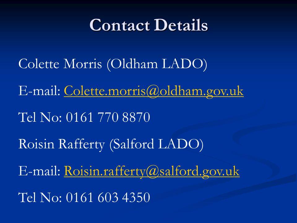 Contact Details Colette Morris (Oldham LADO) E-mail: Colette.morris@oldham.gov.ukColette.morris@oldham.gov.uk Tel No: 0161 770 8870 Roisin Rafferty (Salford LADO) E-mail: Roisin.rafferty@salford.gov.ukRoisin.rafferty@salford.gov.uk Tel No: 0161 603 4350