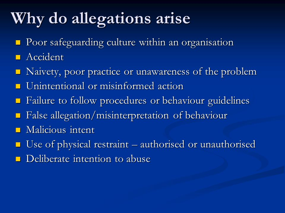 Why do allegations arise Poor safeguarding culture within an organisation Poor safeguarding culture within an organisation Accident Accident Naivety, poor practice or unawareness of the problem Naivety, poor practice or unawareness of the problem Unintentional or misinformed action Unintentional or misinformed action Failure to follow procedures or behaviour guidelines Failure to follow procedures or behaviour guidelines False allegation/misinterpretation of behaviour False allegation/misinterpretation of behaviour Malicious intent Malicious intent Use of physical restraint – authorised or unauthorised Use of physical restraint – authorised or unauthorised Deliberate intention to abuse Deliberate intention to abuse