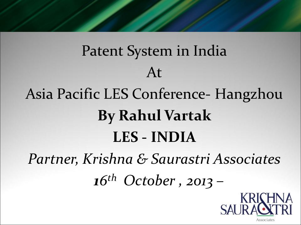 Patent System in India At Asia Pacific LES Conference- Hangzhou By Rahul Vartak LES - INDIA Partner, Krishna & Saurastri Associates 16 th October, 2013 –