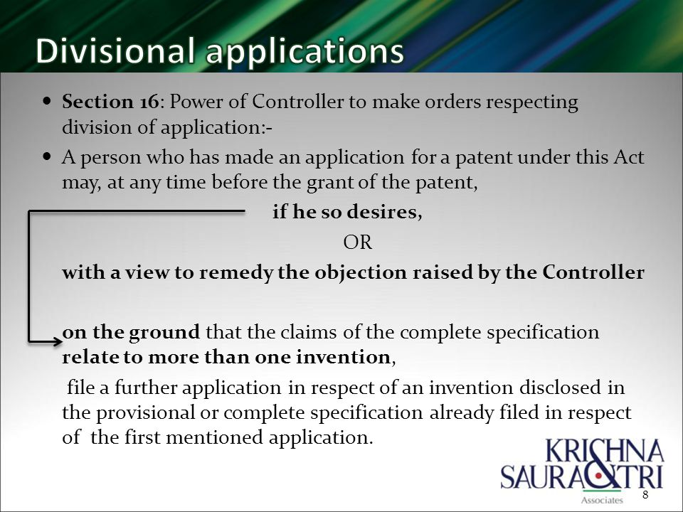 Section 16: Power of Controller to make orders respecting division of application:- A person who has made an application for a patent under this Act may, at any time before the grant of the patent, if he so desires, OR with a view to remedy the objection raised by the Controller on the ground that the claims of the complete specification relate to more than one invention, file a further application in respect of an invention disclosed in the provisional or complete specification already filed in respect of the first mentioned application.
