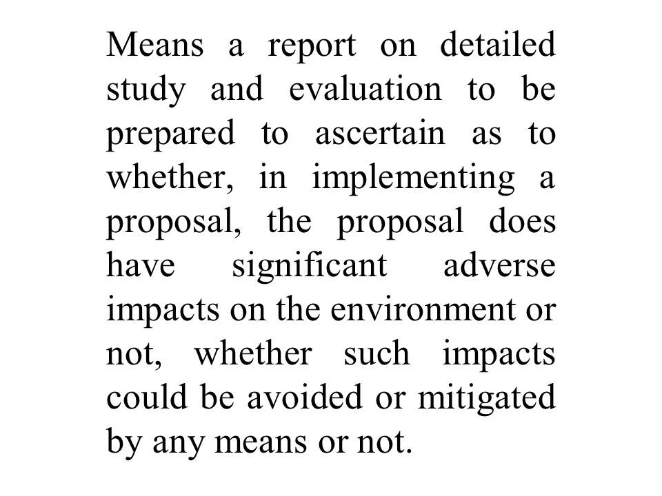 Means a report on detailed study and evaluation to be prepared to ascertain as to whether, in implementing a proposal, the proposal does have significant adverse impacts on the environment or not, whether such impacts could be avoided or mitigated by any means or not.