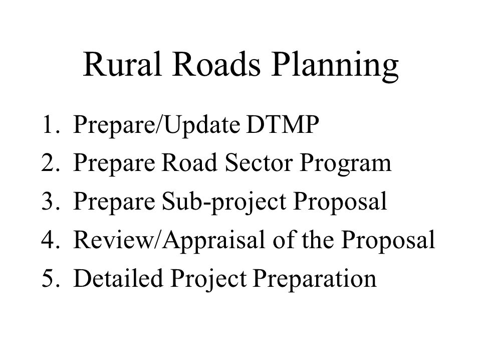 Rural Roads Planning 1.Prepare/Update DTMP 2.Prepare Road Sector Program 3.Prepare Sub-project Proposal 4.Review/Appraisal of the Proposal 5.Detailed Project Preparation
