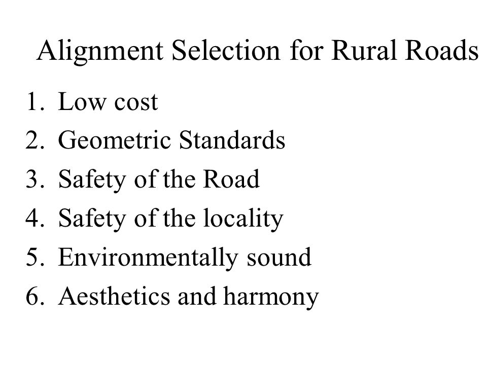 Alignment Selection for Rural Roads 1.Low cost 2.Geometric Standards 3.Safety of the Road 4.Safety of the locality 5.Environmentally sound 6.Aesthetics and harmony