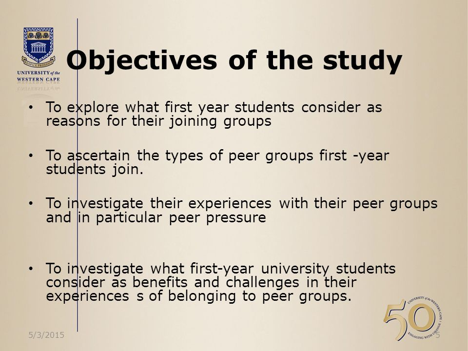 Objectives of the study To explore what first year students consider as reasons for their joining groups To ascertain the types of peer groups first -year students join.