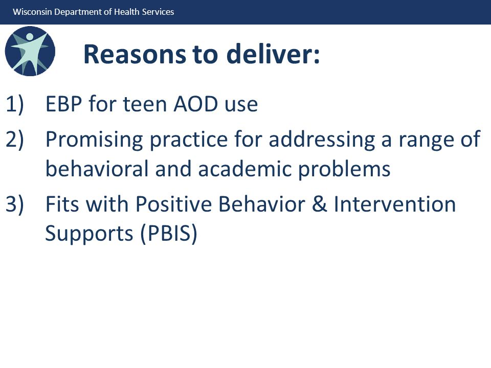 Wisconsin Department of Health Services Reasons to deliver: 1)EBP for teen AOD use 2)Promising practice for addressing a range of behavioral and academic problems 3)Fits with Positive Behavior & Intervention Supports (PBIS)