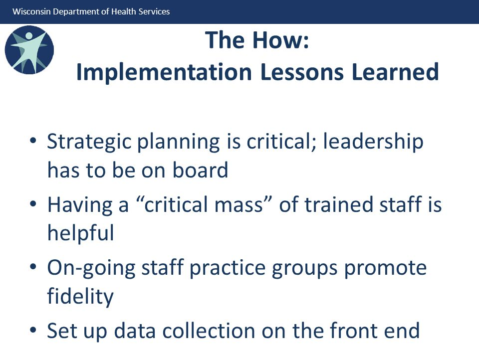 Wisconsin Department of Health Services The How: Implementation Lessons Learned Strategic planning is critical; leadership has to be on board Having a critical mass of trained staff is helpful On-going staff practice groups promote fidelity Set up data collection on the front end