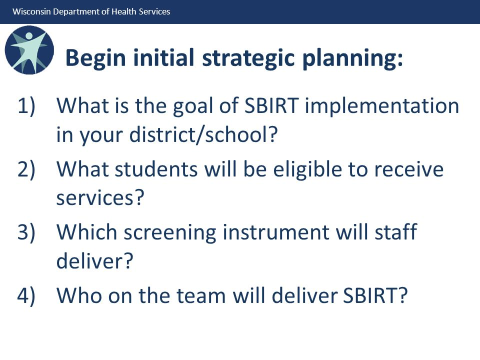Wisconsin Department of Health Services Begin initial strategic planning: 1)What is the goal of SBIRT implementation in your district/school.