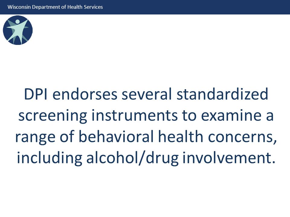 Wisconsin Department of Health Services DPI endorses several standardized screening instruments to examine a range of behavioral health concerns, including alcohol/drug involvement.