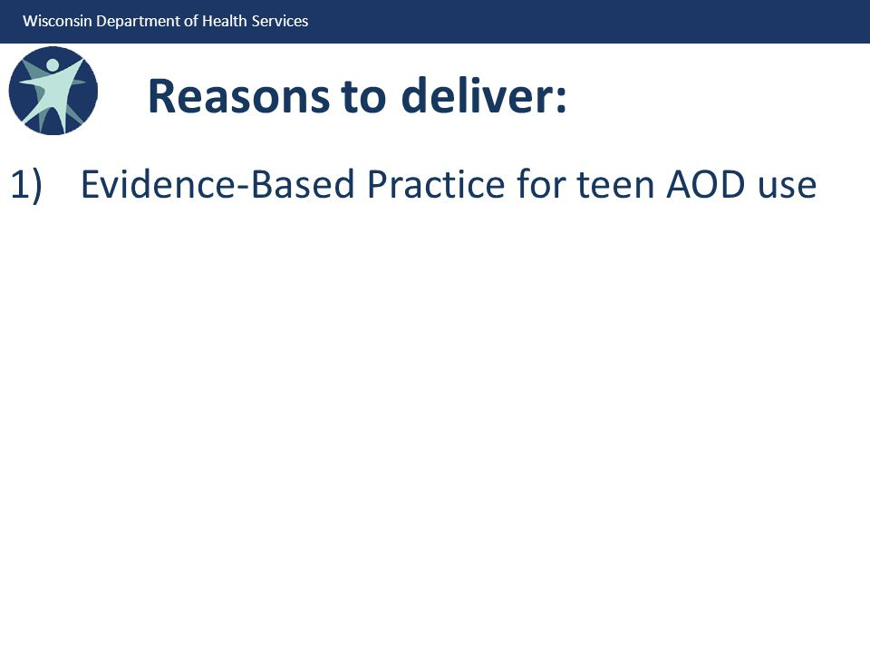 Wisconsin Department of Health Services Reasons to deliver: 1)Evidence-Based Practice for teen AOD use
