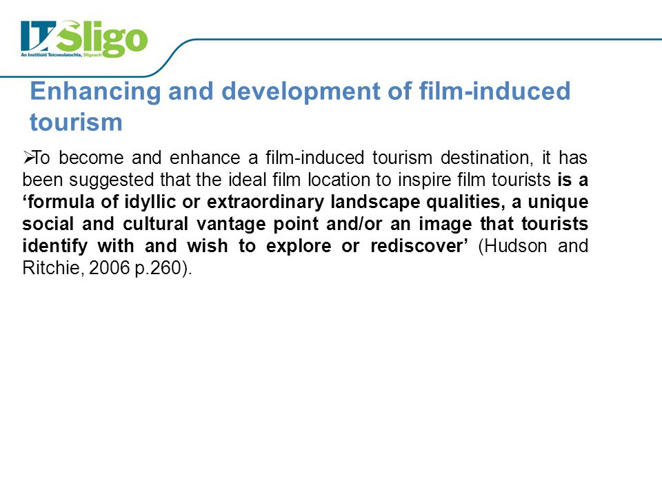  To become and enhance a film-induced tourism destination, it has been suggested that the ideal film location to inspire film tourists is a 'formula of idyllic or extraordinary landscape qualities, a unique social and cultural vantage point and/or an image that tourists identify with and wish to explore or rediscover' (Hudson and Ritchie, 2006 p.260).