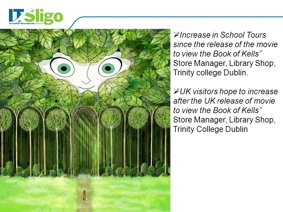  Increase in School Tours since the release of the movie to view the Book of Kells Store Manager, Library Shop, Trinity college Dublin.