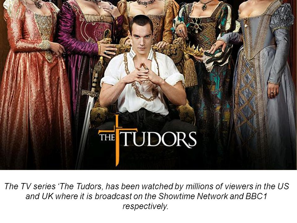 The TV series 'The Tudors, has been watched by millions of viewers in the US and UK where it is broadcast on the Showtime Network and BBC1 respectivel