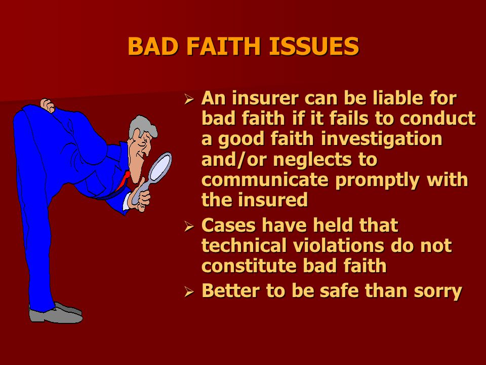 BAD FAITH ISSUES  An insurer can be liable for bad faith if it fails to conduct a good faith investigation and/or neglects to communicate promptly with the insured  Cases have held that technical violations do not constitute bad faith  Better to be safe than sorry