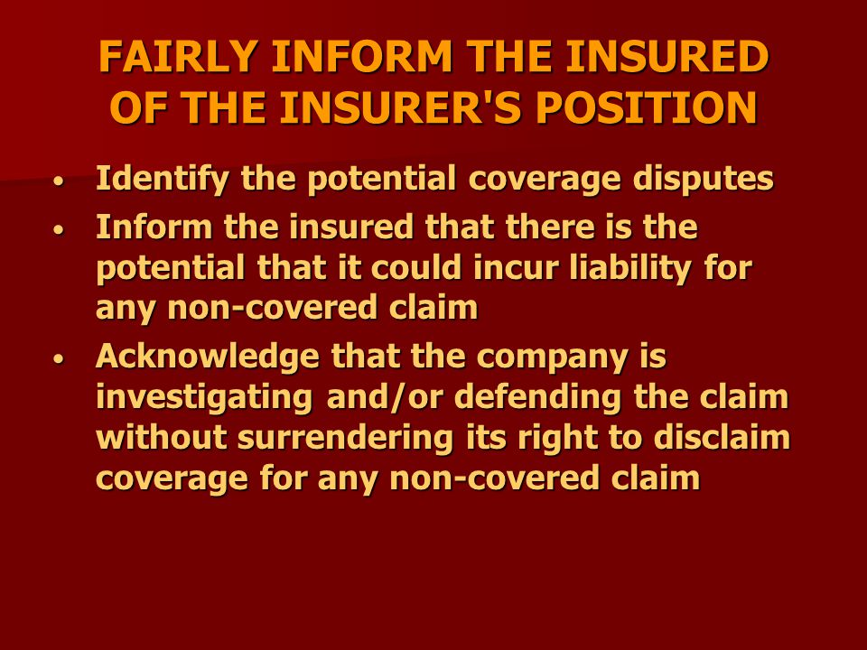 FAIRLY INFORM THE INSURED OF THE INSURER S POSITION Identify the potential coverage disputes Identify the potential coverage disputes Inform the insured that there is the potential that it could incur liability for any non-covered claim Inform the insured that there is the potential that it could incur liability for any non-covered claim Acknowledge that the company is investigating and/or defending the claim without surrendering its right to disclaim coverage for any non-covered claim Acknowledge that the company is investigating and/or defending the claim without surrendering its right to disclaim coverage for any non-covered claim