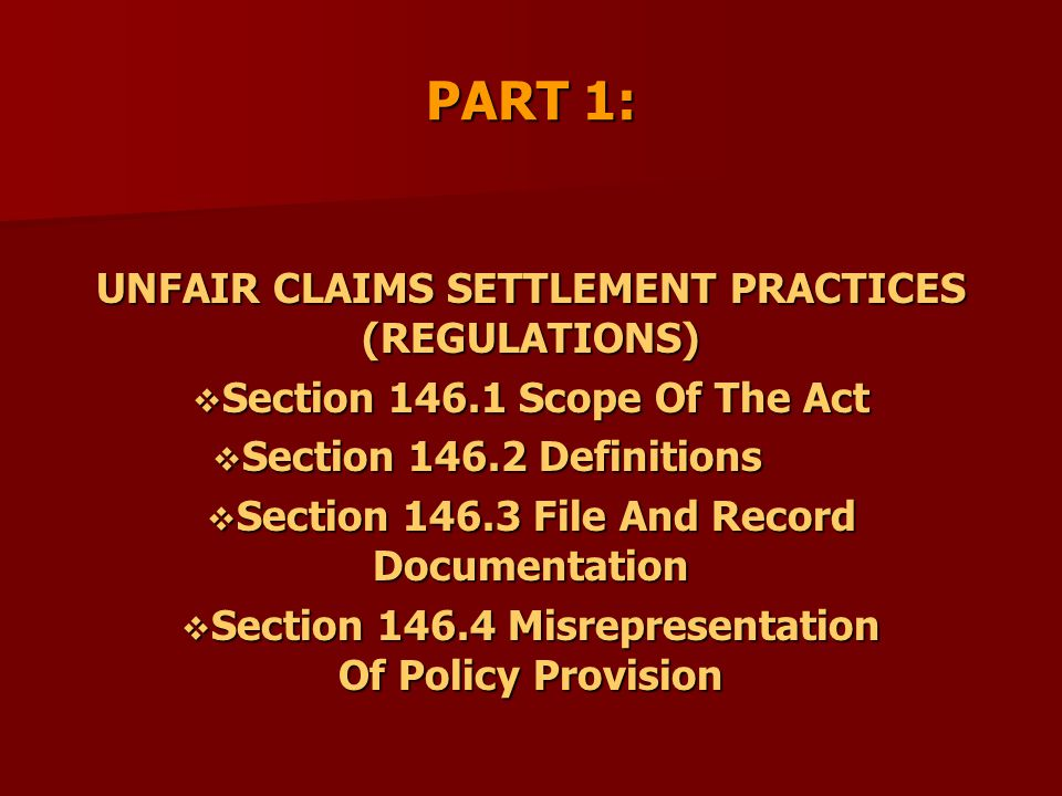PART 1: UNFAIR CLAIMS SETTLEMENT PRACTICES (REGULATIONS)  Section 146.1 Scope Of The Act  Section 146.2 Definitions  Section 146.3 File And Record Documentation  Section 146.4 Misrepresentation Of Policy Provision
