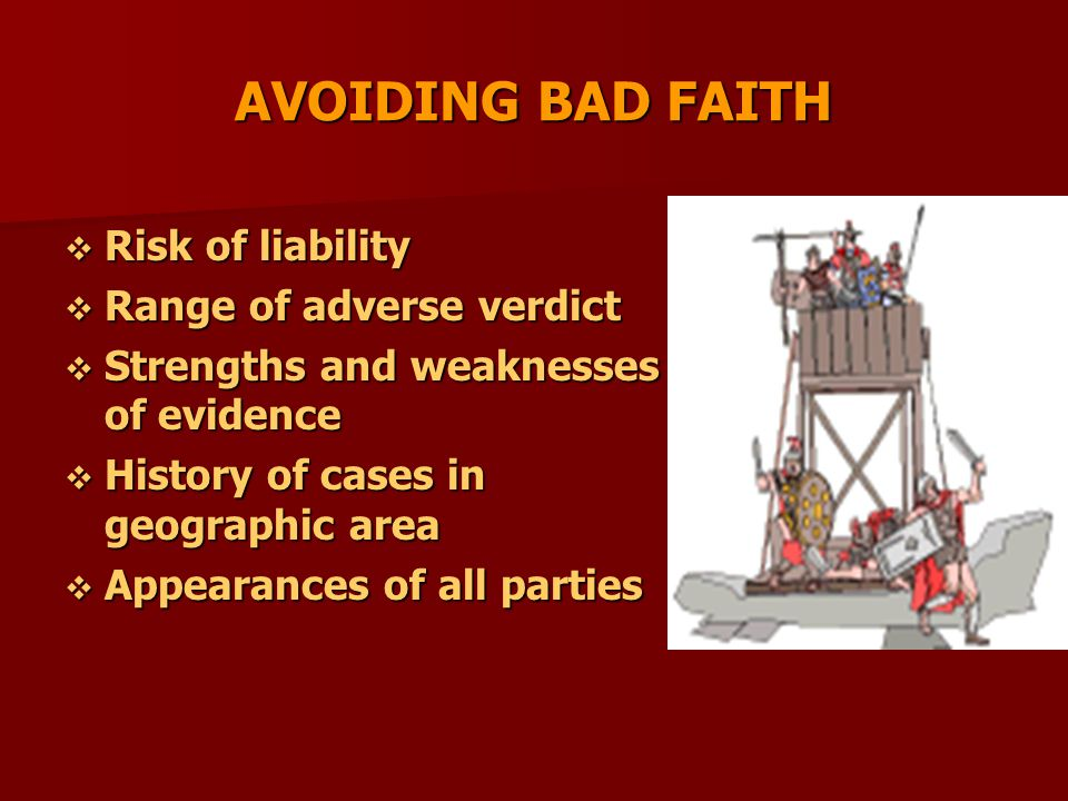 AVOIDING BAD FAITH  Risk of liability  Range of adverse verdict  Strengths and weaknesses of evidence  History of cases in geographic area  Appearances of all parties