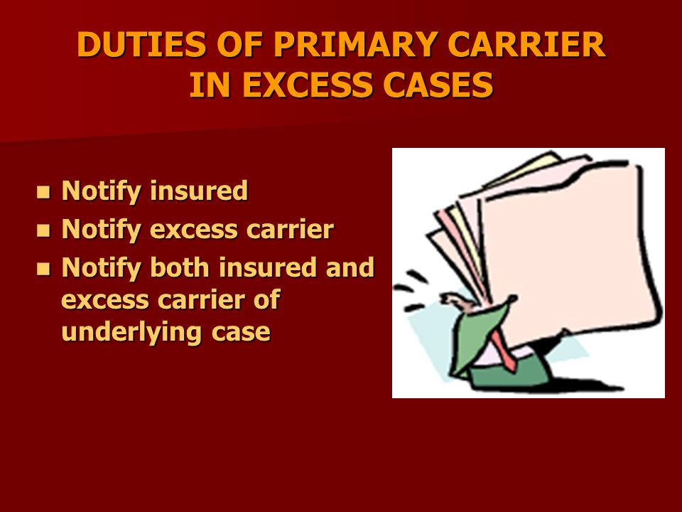 DUTIES OF PRIMARY CARRIER IN EXCESS CASES Notify insured Notify insured Notify excess carrier Notify excess carrier Notify both insured and excess carrier of underlying case Notify both insured and excess carrier of underlying case