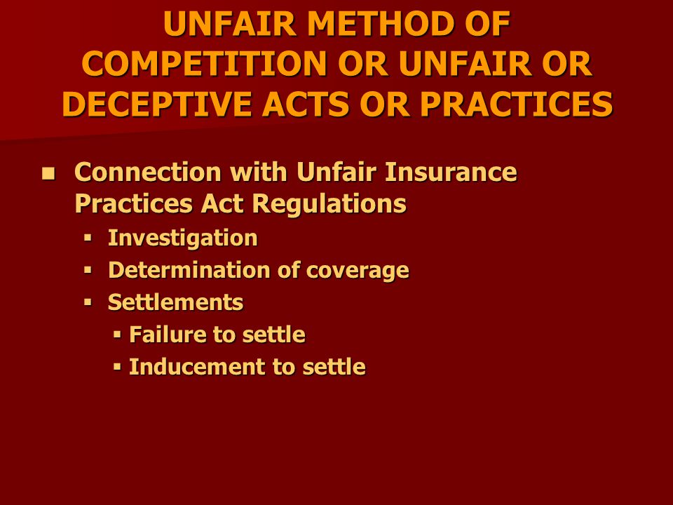 UNFAIR METHOD OF COMPETITION OR UNFAIR OR DECEPTIVE ACTS OR PRACTICES Connection with Unfair Insurance Practices Act Regulations Connection with Unfair Insurance Practices Act Regulations  Investigation  Determination of coverage  Settlements  Failure to settle  Inducement to settle
