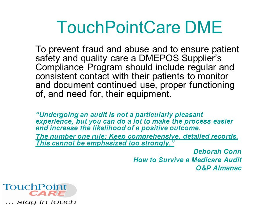 TouchPointCare DME To prevent fraud and abuse and to ensure patient safety and quality care a DMEPOS Supplier's Compliance Program should include regular and consistent contact with their patients to monitor and document continued use, proper functioning of, and need for, their equipment.